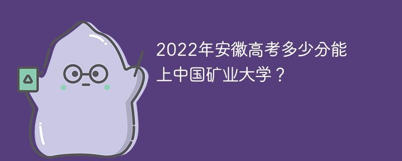 2022年安徽高考多少分能上中国矿业大学?
