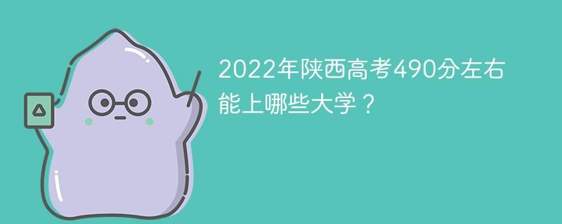 2022年陕西高考490分左右能上哪些大学?