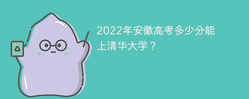 2022年安徽高考多少分能上清华大学?