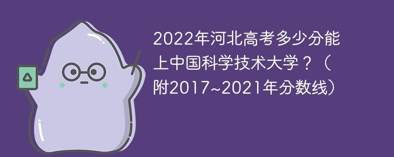 2022年河北高考多少分能上中国科学技术大学?(附2017~2021年分数线)