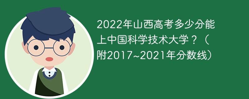 2022年山西高考多少分能上中国科学技术大学?(附2017~2021年分数线)