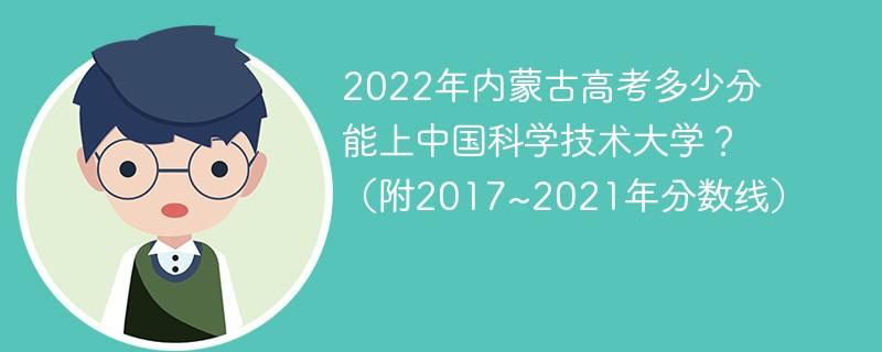 2022年内蒙古高考多少分能上中国科学技术大学?(附2017~2021年分数线)
