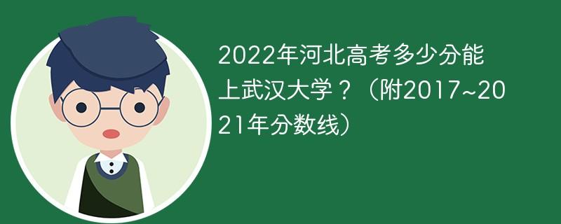 2022年河北高考多少分能上武汉大学?(附2017~2021年分数线)