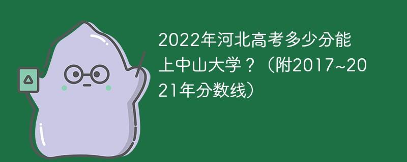 2022年河北高考多少分能上中山大学?(附2017~2021年分数线)