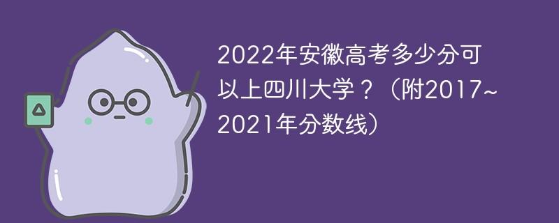2022年安徽高考多少分可以上四川大学?(附2017~2021年分数线)