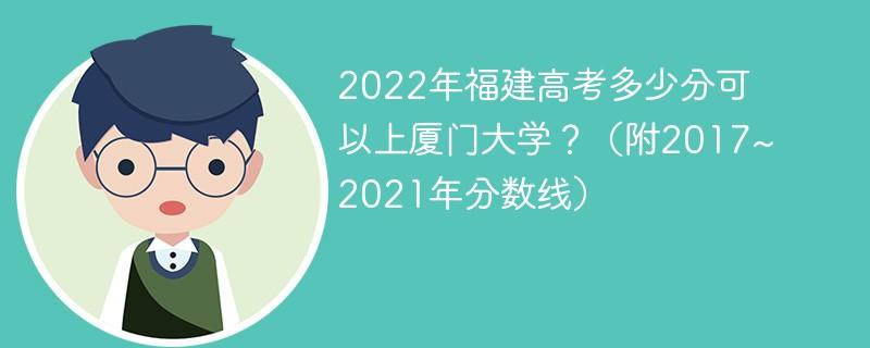 2022年福建高考多少分可以上厦门大学?(附2017~2021年分数线)