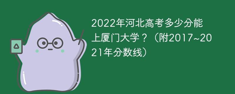2022年河北高考多少分能上厦门大学?(附2017~2021年分数线)