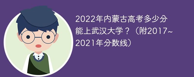 2022年内蒙古高考多少分能上武汉大学?(附2017~2021年分数线)