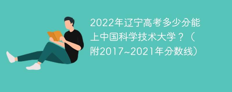 2022年辽宁高考多少分能上中国科学技术大学?(附2017~2021年分数线)