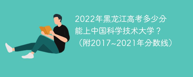 2022年黑龙江高考多少分能上中国科学技术大学?(附2017~2021年分数线)