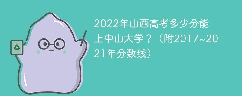 2022年山西高考多少分能上中山大学?(附2017~2021年分数线)