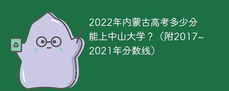 2022年内蒙古高考多少分能上中山大学?(附2017~2021年分数线)