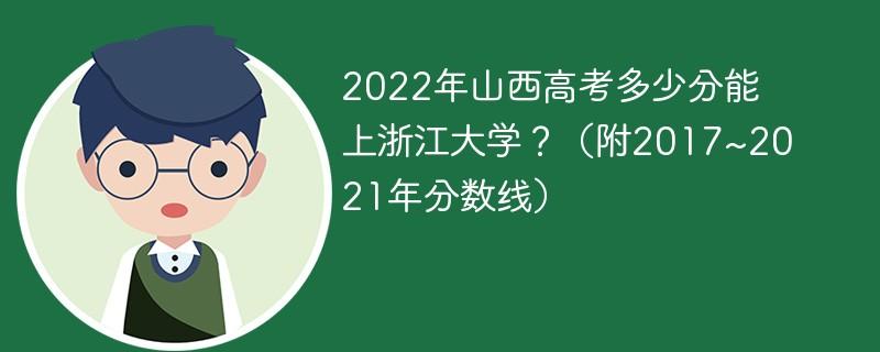 2022年山西高考多少分能上浙江大学?(附2017~2021年分数线)