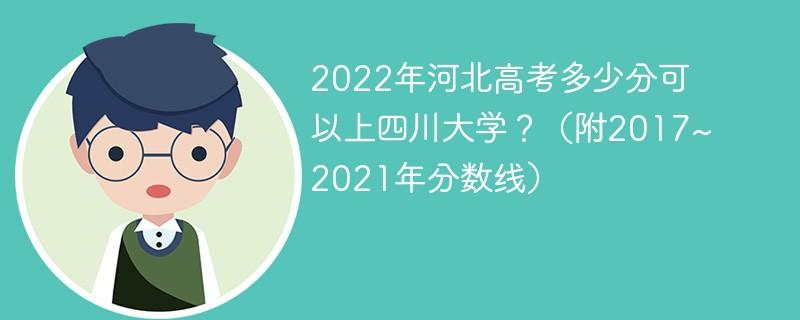 2022年河北高考多少分可以上四川大学?(附2017~2021年分数线)