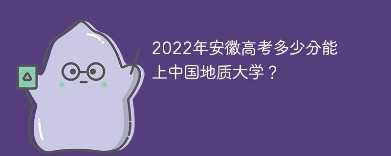 2022年安徽高考多少分能上中国地质大学?