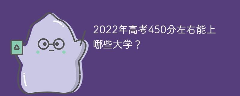 2022年高考450分左右能上哪些大学?
