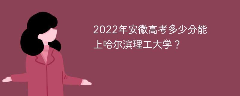 2022年安徽高考多少分能上哈尔滨理工大学?