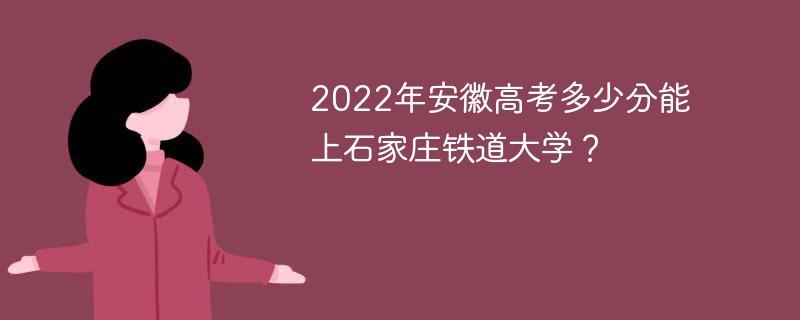 2022年安徽高考多少分能上石家庄铁道大学?