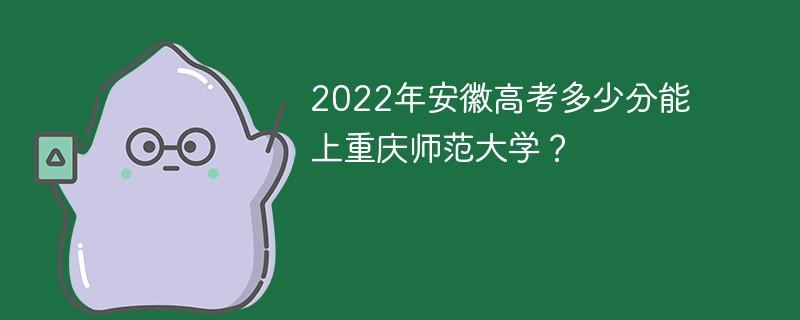 2022年安徽高考多少分能上重庆师范大学?