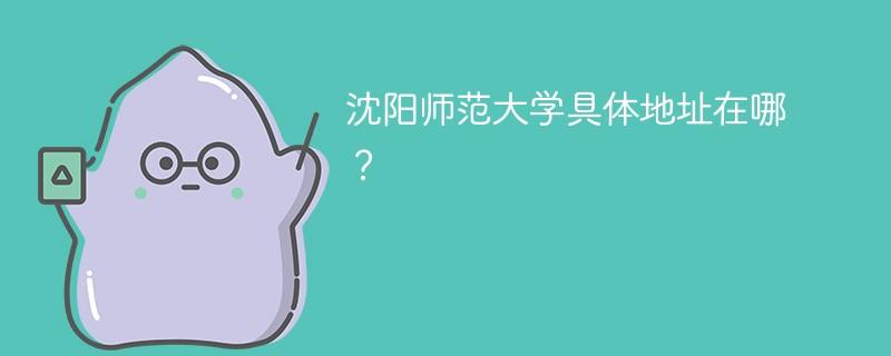 沈阳师范大学具体地址在哪?