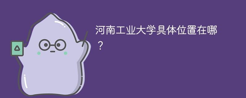 河南工业大学具体位置在哪?