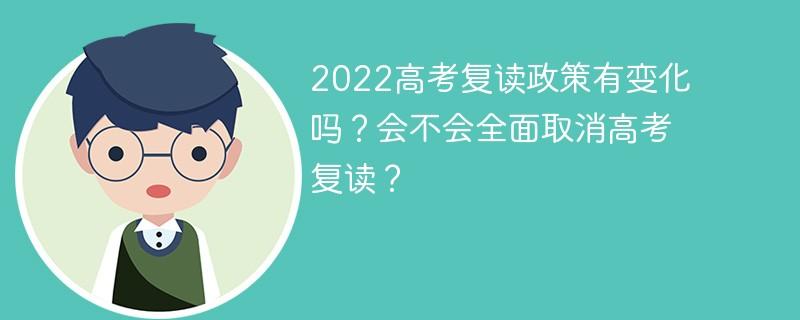 2022高考复读政策有变化吗?会不会全面取消高考复读?