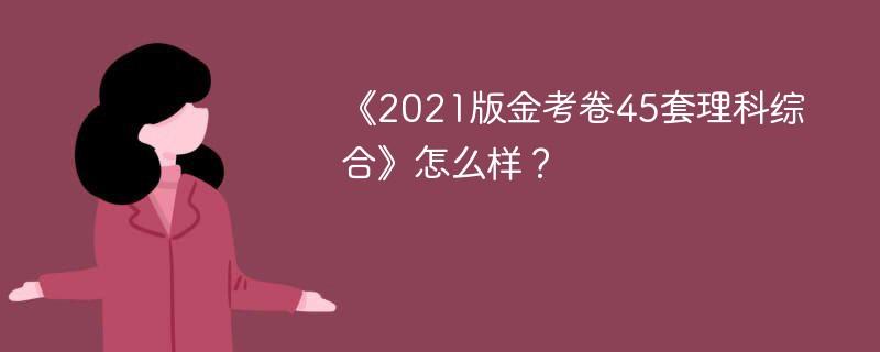 《2021版金考卷45套理科综合》怎么样?
